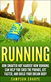 Running: Run Smarter Not Harder! How Running Can Help You Shed the Pounds, Get Faster, and Build Your Dream Body (Running Barefoot, Running, Marathon Training, ... Loss, HIIT, Sprint Training, Jogging)