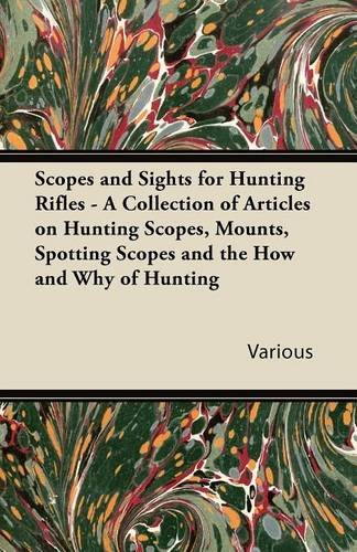 Scopes and Sights for Hunting Rifles - A Collection of Articles on Hunting Scopes, Mounts, Spotting Scopes and the How and Why of Hunting