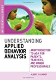 Understanding Applied Behavior Analysis: An Introduction to ABA for Parents, Teachers, and Other Professionals (JKP Essentials Series) (Jkp Essential Series)