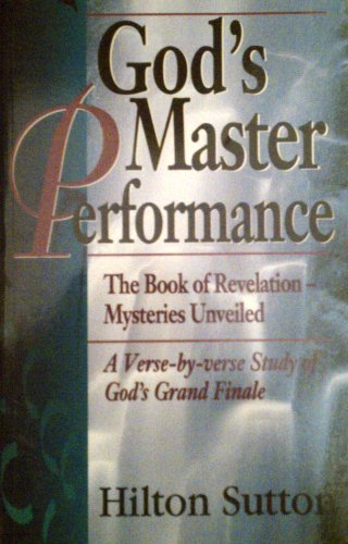 God's Master Performance: The Book of Revelation Mysteries Unveiled a Verse-By-Verse Study of God's Grand Finale