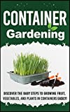 Container Gardening -  Discover The Baby Steps To Growing Fruit, Vegetables, And Plants In Containers Easily! (Quick And Easy Guide To  Organic Container ... Gardening, Container Herb Gardening Book 6)