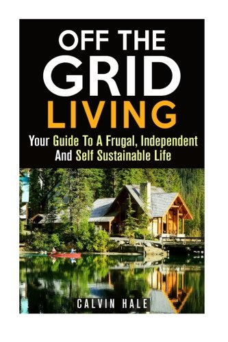 Off the Grid Living: Your Guide To A Frugal, Independent And Self Sustainable Life (Homesteading & Preppers Guide)