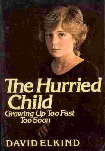 The Hurried Child: Growing Up Too Fast Too Soon, David Elkind
