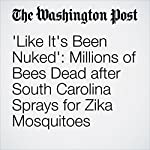 'Like It's Been Nuked': Millions of Bees Dead after South Carolina Sprays for Zika Mosquitoes | Ben Guarino