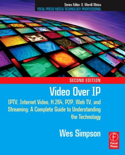Video Over IP, Second Edition: IPTV, Internet Video, H.264, P2P, Web TV, and Streaming: A Complete Guide to Understanding the Technology (Focal Press Media Technology Professional Series)