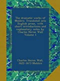 The dramatic works of Molière. Translated into English prose, with short introductions and explanatory notes by Charles Heron Wall Volume 1
