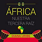 África nuestra tercera raíz [Africa, Our Third Root] Audiobook by Diana Uribe Narrated by Diana Uribe