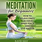Meditation for Beginners: How to Relieve Stress, Achieve Inner Peace, and Live Happier Hörbuch von Katie May Gesprochen von: Rachel Perry