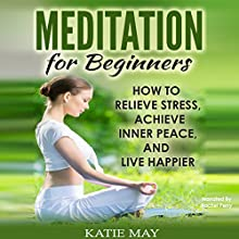 Meditation for Beginners: How to Relieve Stress, Achieve Inner Peace, and Live Happier | Livre audio Auteur(s) : Katie May Narrateur(s) : Rachel Perry