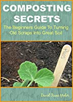 Composting Secrets: The Beginners Guide To Turning Old Scraps Into Great Soil (English Edition)