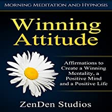 Winning Attitude: Affirmations to Create a Winning Mentality, a Positive Mind and a Positive Life via Morning Meditation and Hypnosis Audiobook by  ZenDen Studios Narrated by  ZenDen Studios