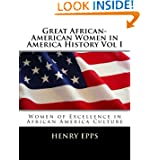 Great African-American Women in America History Vol I: Women of Excellence in African America Culture (Volume...