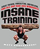 img - for Insane Training: Garage Training, Powerlifting, Bodybuilding, and All-Out Bad-Ass Workouts book / textbook / text book