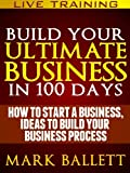 Build Your Ultimate Business IN 100 Days. How To Start A Business, Ideas To Build Your Business Process.