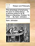 img - for The advantage of employing the poor in useful labour, ... In a sermon preach'd at St. Mary's in Beverley, October 10, 1725. ... By Sam. Johnston, ... book / textbook / text book