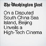 On a Disputed South China Sea Island, Beijing Unveils a High-Tech Cinema   Adam Taylor