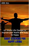 img - for Habit Stacking for Happy Living: 63 Simple Life Changes to Improve your Health and Truly be Happy book / textbook / text book