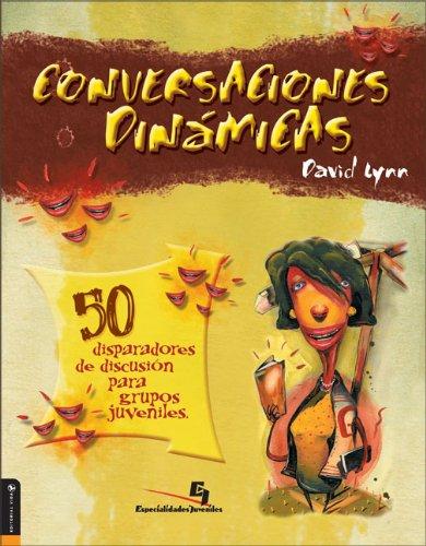 Conversaciones Dinamicas 50 disparadores de discusion para grupos juveniles (Spanish Edition), Lynn, David