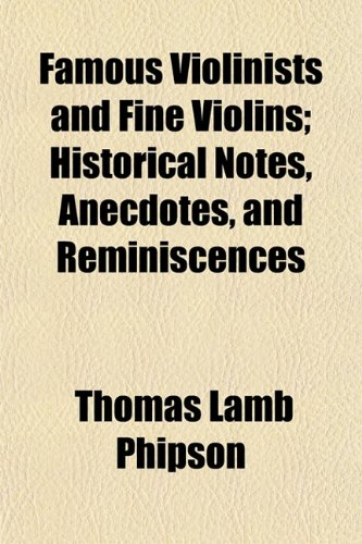 Famous Violinists and Fine Violins; Historical Notes, Anecdotes, and Reminiscences