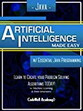 Java: Artificial Intelligence; Made Easy, w/ Java Programming; Learn to Create your * Problem Solving * Algorithms! TODAY!...