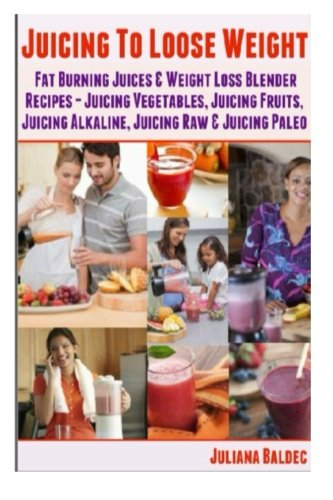 Juicing To Lose Weight: Fat Burning Juices & Weight Loss Blender Recipes Juice (Juicing Vegetables, Juicing Fruits, Juicing Alkaline, Juicing Raw & Juicing Paleo by Juliana Baldec