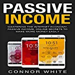 Passive Income: Mastering the Internet Economy: Online Secrets to Make More Money Easily   Connor White