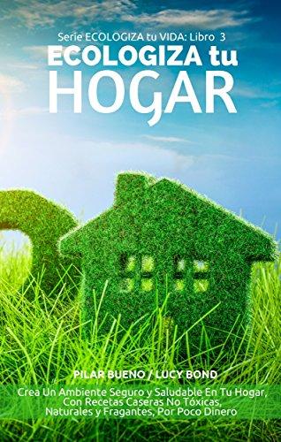 ECOLOGIZA tu HOGAR: Crea Un Ambiente Seguro y Saludable En Tu Hogar, Con Recetas Caseras No Tóxicas, Naturales y Fragantes, Por Poco Dinero (ECOLOGIZA tu VIDA nº 3)