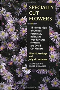 Specialty Cut Flowers: The Production of Annuals, Perennials, Bulbs, and Woody Plants for Fresh and Dried Cut Flowers
