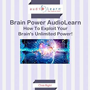 How to Exploit Your Brain's Unlimited Power!: Brain Power AudioLearn | [Chris Right]