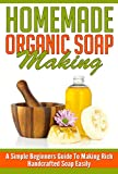 Homemade Organic Soap Making - A Simple Beginners Guide To Making Rich Handcrafted Soap Easily (Homemade Soap, Handcrafted Soap, Easy Guide For Soap Making, Simple Ways For Soap Making)