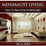 Minimalist Living: How to Become a Minimalist | M.A. Hill