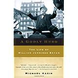 A Godly Hero: The Life of William Jennings Bryan ~ Michael Kazin