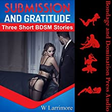 Submission and Gratitude (Thank You, Sir): Three Short BDSM Stories Audiobook by W. Larrimore Narrated by Reagan West