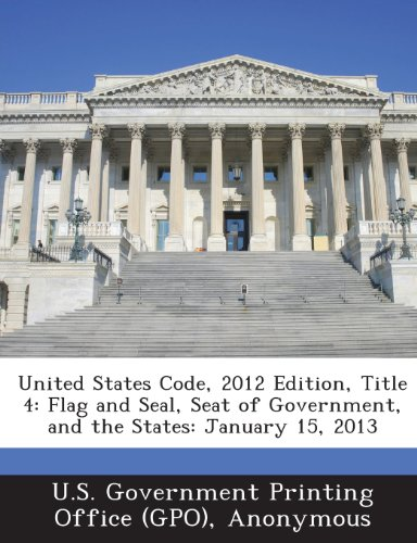United States Code, 2012 Edition, Title 4: Flag and Seal, Seat of Government, and the States: January 15, 2013