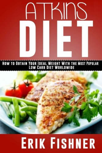 Atkins Diet: How to Obtain Your Ideal Weight With the Most Popular Low Carb Diet Worldwide