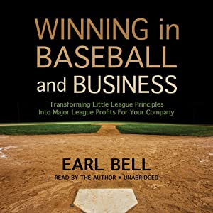 Winning in Baseball and Business: Transforming Little League Principles into Major League Profits for Your Company | [Earl Bell]