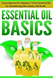Essential Oil Basics -  An Easy Approach For Beginners To Use Essential Oils For Aromatherapy, Skin, Beauty, and Health (Uses of essential Oils, Essential ... essential oils, Uses of Essential Oils)
