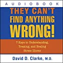They Can't Find Anything Wrong!: 7 Keys to Understanding, Treating, and Healing Stress Illness (       UNABRIDGED) by David D. Clarke Narrated by David D. Clarke