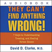 They Can't Find Anything Wrong!: 7 Keys to Understanding, Treating, and Healing Stress Illness | [David D. Clarke]