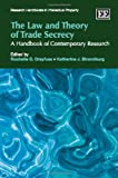 The Law and Theory of Trade Secrecy: A Handbook of Contemporary Research (Research Handbooks in Intellectual Property Series)