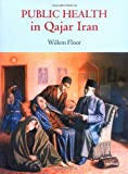 Public Health in Qajar Iran (0934211086) by Floor, Willem M.