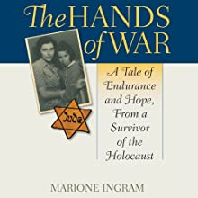 The Hands of War: A Tale of Endurance and Hope, From a Survivor of the Holocaust (       UNABRIDGED) by Marione Ingram Narrated by Teresa DeBerry