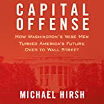 Capital Offense: How Washington's Wise Men Turned America's Future Over to Wall Street | Michael Hirsh