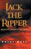 Peter Rutt Jack the Ripper: From the Cradle to the Grave
