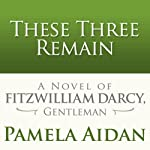 These Three Remain: A Novel of Fitzwilliam Darcy, Gentleman | Pamela Aidan