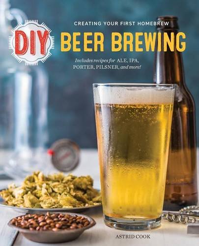 DIY Beer Brewing: Creating Your First Homebrew by Astrid Cook