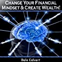 Change Your Financial Mindset and Create Wealth Audiobook by Dale Calvert Narrated by Elizabeth J. Taylor