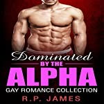Dominated by the Alpha: Gay Romance Collection | R.P. James