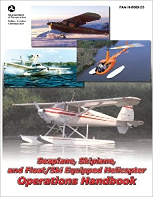 Seaplane, Skiplane, and Float/Ski Equipped Helicopter Operations Handbook (FAA-H-8083-23-1) [Hardcover] [2011] (Author) Federal Aviation Administration by Skyhorse Publishing
