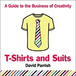 T-Shirts and Suits: A Guide to the Business of Creativity   David Parrish